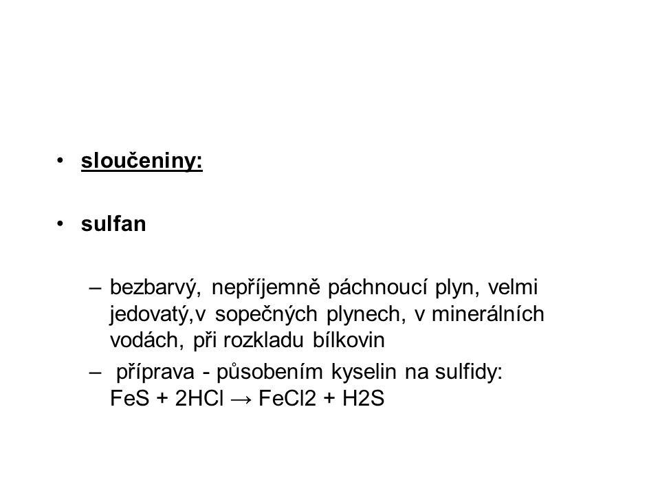 sloučeniny: sulfan. bezbarvý, nepříjemně páchnoucí plyn, velmi jedovatý,v sopečných plynech, v minerálních vodách, při rozkladu bílkovin.