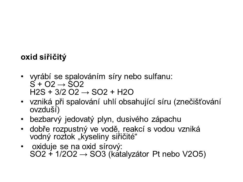 oxid siřičitý vyrábí se spalováním síry nebo sulfanu: S + O2 → SO2 H2S + 3/2 O2 → SO2 + H2O.