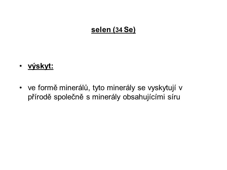 selen (34 Se) výskyt: ve formě minerálů, tyto minerály se vyskytují v přírodě společně s minerály obsahujícími síru.