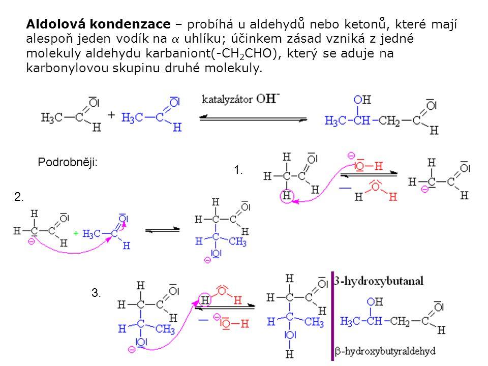 Aldolová kondenzace – probíhá u aldehydů nebo ketonů, které mají alespoň jeden vodík na  uhlíku; účinkem zásad vzniká z jedné molekuly aldehydu karbaniont(-CH2CHO), který se aduje na karbonylovou skupinu druhé molekuly.
