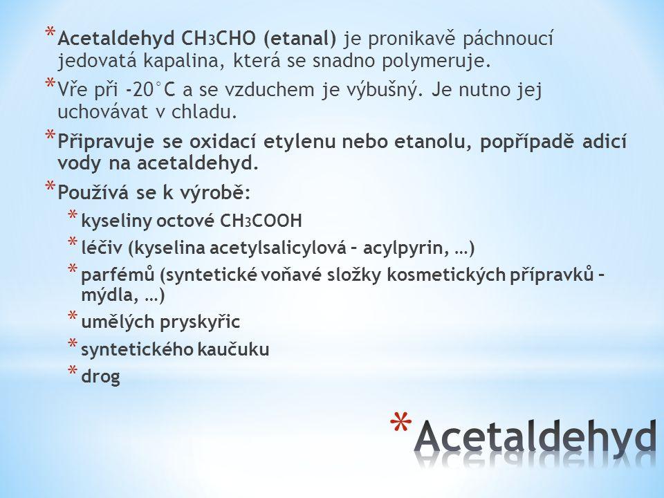 Acetaldehyd CH3CHO (etanal) je pronikavě páchnoucí jedovatá kapalina, která se snadno polymeruje.