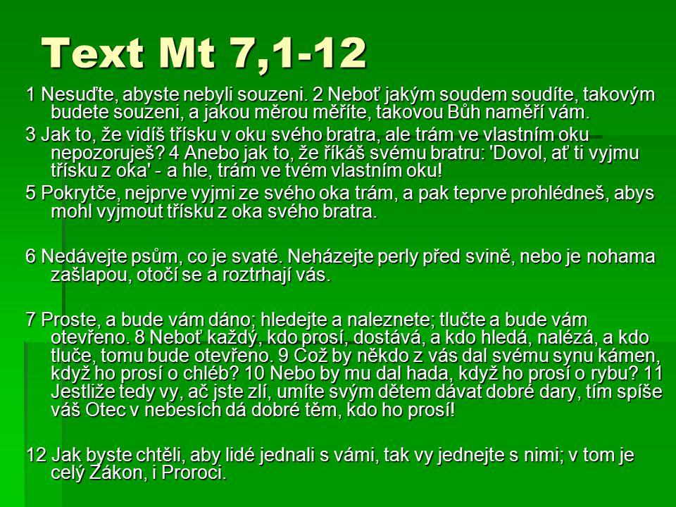 Text Mt 7,1-12 1 Nesuďte, abyste nebyli souzeni. 2 Neboť jakým soudem soudíte, takovým budete souzeni, a jakou měrou měříte, takovou Bůh naměří vám.