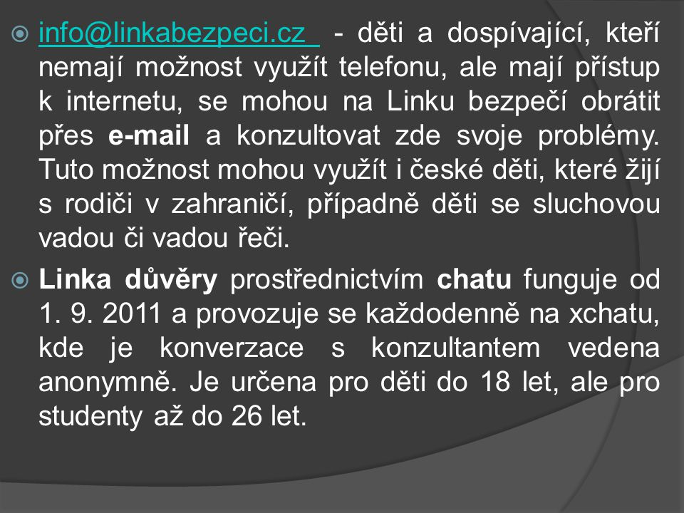 info@linkabezpeci.cz - děti a dospívající, kteří nemají možnost využít telefonu, ale mají přístup k internetu, se mohou na Linku bezpečí obrátit přes e-mail a konzultovat zde svoje problémy. Tuto možnost mohou využít i české děti, které žijí s rodiči v zahraničí, případně děti se sluchovou vadou či vadou řeči.