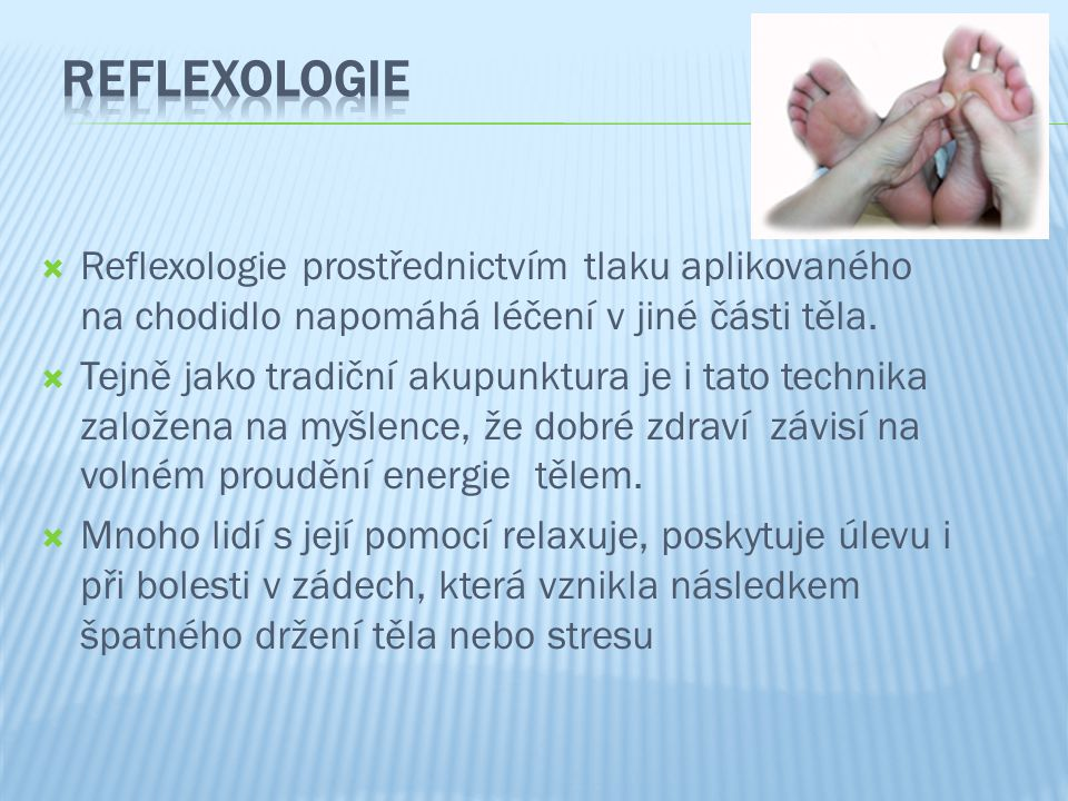 Reflexologie Reflexologie prostřednictvím tlaku aplikovaného na chodidlo napomáhá léčení v jiné části těla.
