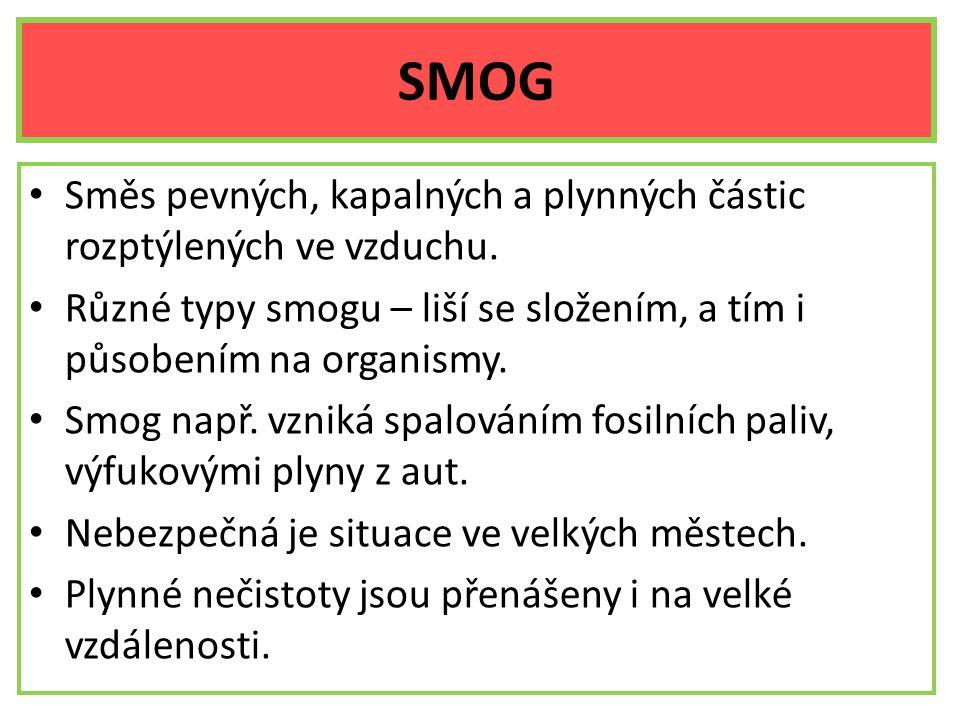 SMOG Směs pevných, kapalných a plynných částic rozptýlených ve vzduchu. Různé typy smogu – liší se složením, a tím i působením na organismy.
