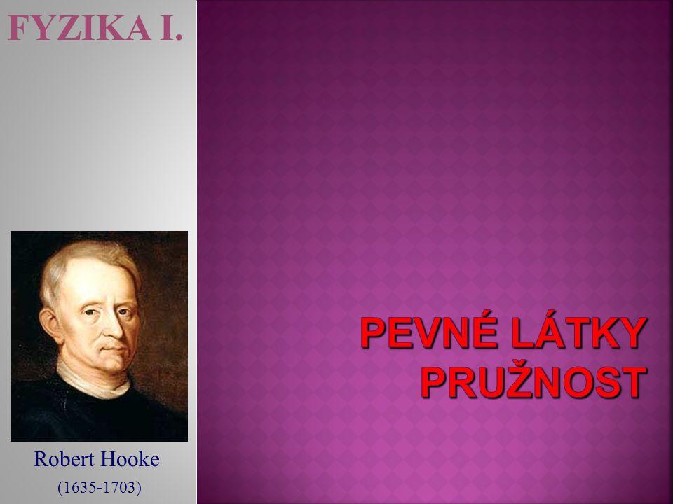 FYZIKA I. pevné látky pružnosT Robert Hooke (1635-1703)