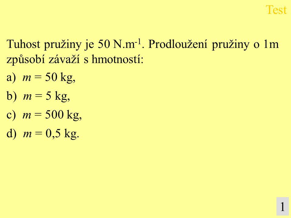 Test 1 Tuhost pružiny je 50 N.m-1. Prodloužení pružiny o 1m