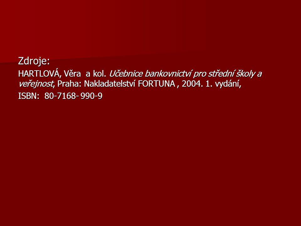 Zdroje: HARTLOVÁ, Věra a kol. Učebnice bankovnictví pro střední školy a veřejnost, Praha: Nakladatelství FORTUNA , 2004. 1. vydání,