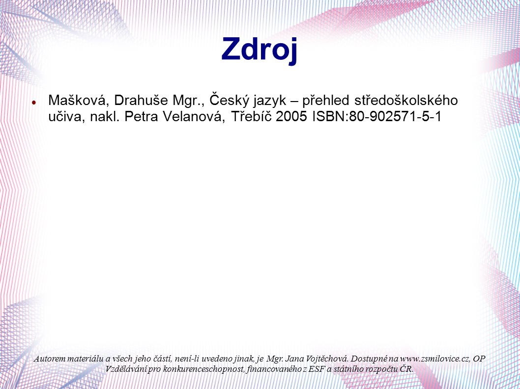 Zdroj Mašková, Drahuše Mgr., Český jazyk – přehled středoškolského učiva, nakl. Petra Velanová, Třebíč 2005 ISBN:80-902571-5-1.