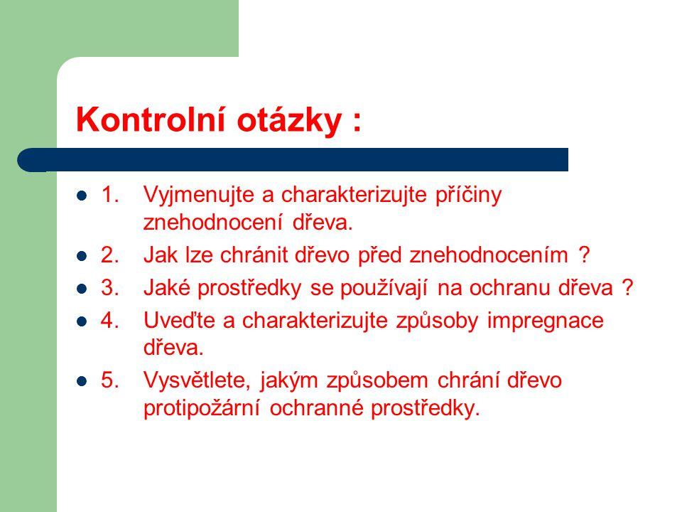 Kontrolní otázky : 1. Vyjmenujte a charakterizujte příčiny znehodnocení dřeva. 2. Jak lze chránit dřevo před znehodnocením