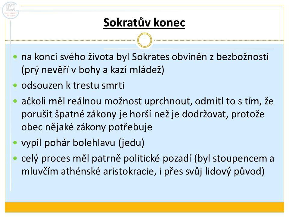 Sokratův konec na konci svého života byl Sokrates obviněn z bezbožnosti (prý nevěří v bohy a kazí mládež)
