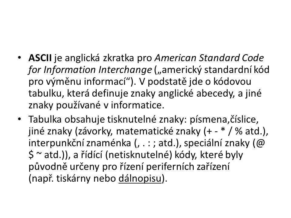 """ASCII je anglická zkratka pro American Standard Code for Information Interchange (""""americký standardní kód pro výměnu informací ). V podstatě jde o kódovou tabulku, která definuje znaky anglické abecedy, a jiné znaky používané v informatice."""