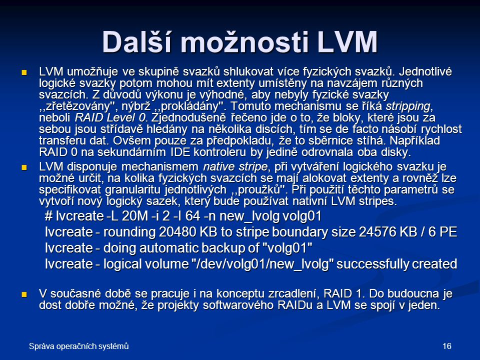 Další možnosti LVM # lvcreate -L 20M -i 2 -I 64 -n new_lvolg volg01