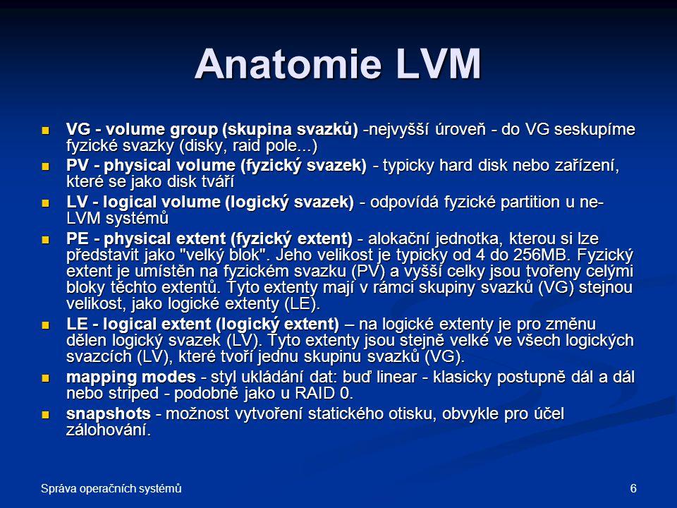 Anatomie LVM VG - volume group (skupina svazků) -nejvyšší úroveň - do VG seskupíme fyzické svazky (disky, raid pole...)