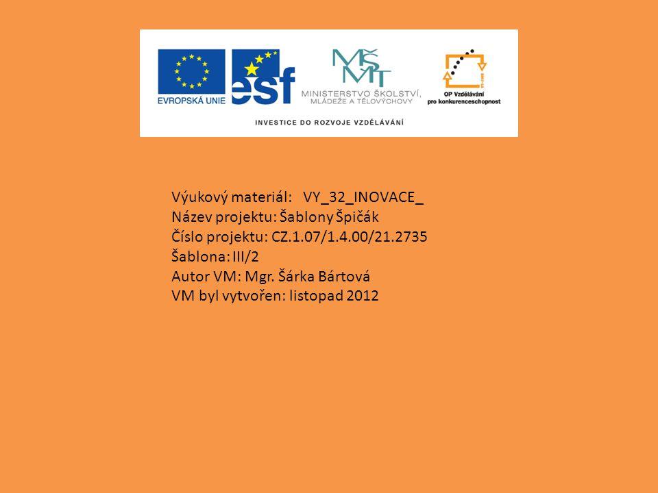 Výukový materiál: VY_32_INOVACE_ Název projektu: Šablony Špičák Číslo projektu: CZ.1.07/1.4.00/21.2735 Šablona: III/2 Autor VM: Mgr.