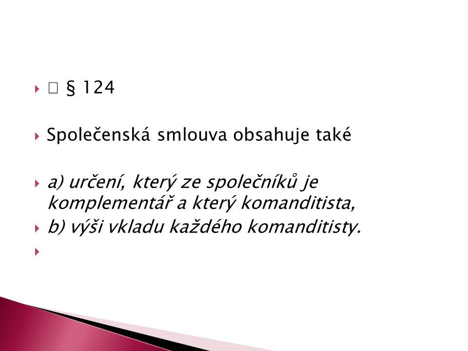  § 124 Společenská smlouva obsahuje také. a) určení, který ze společníků je komplementář a který komanditista,