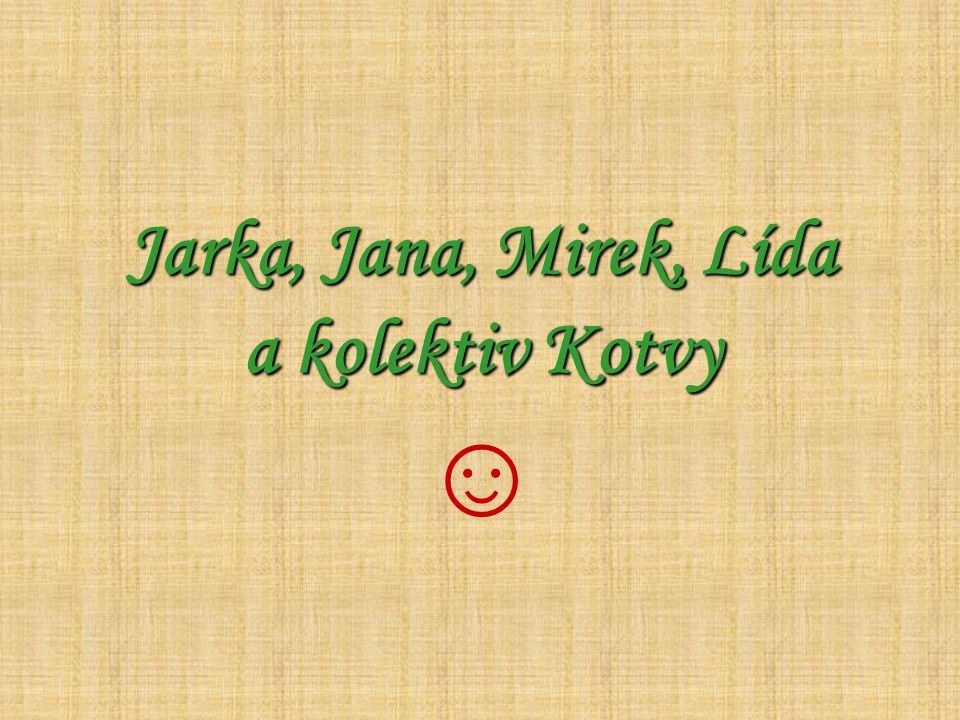 Jarka, Jana, Mirek, Lída a kolektiv Kotvy ☺