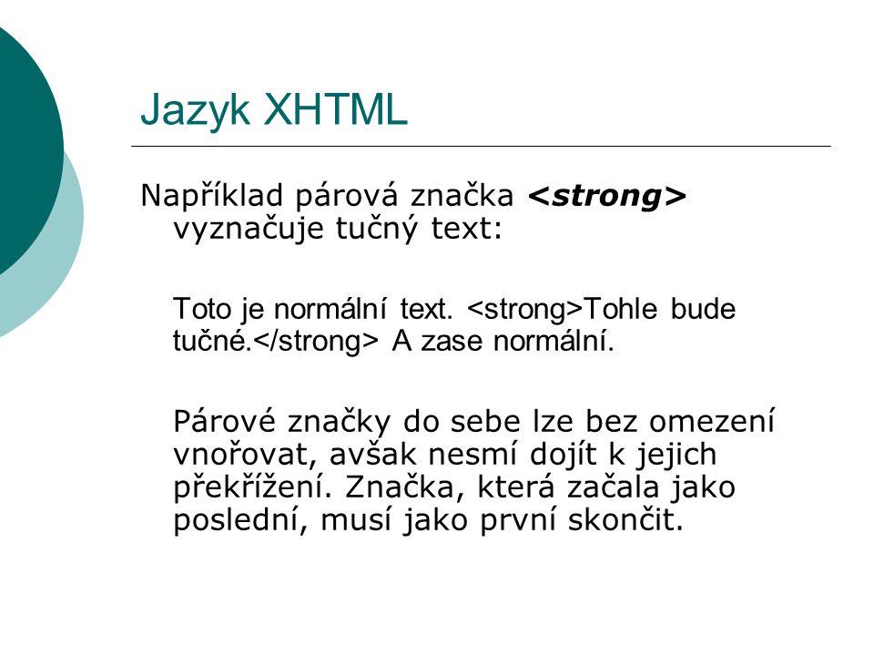 Jazyk XHTML Například párová značka <strong> vyznačuje tučný text: Toto je normální text. <strong>Tohle bude tučné.</strong> A zase normální.