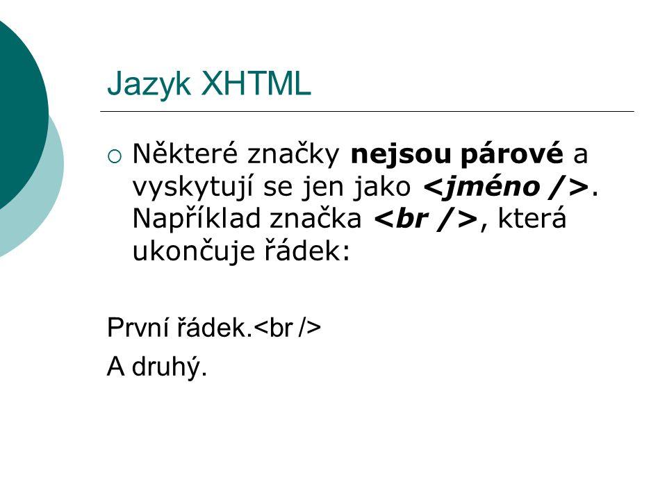 Jazyk XHTML Některé značky nejsou párové a vyskytují se jen jako <jméno />. Například značka <br />, která ukončuje řádek: