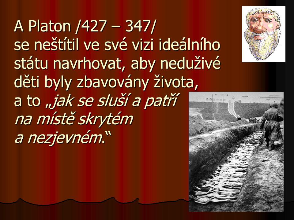 """A Platon /427 – 347/ se neštítil ve své vizi ideálního státu navrhovat, aby neduživé děti byly zbavovány života, a to """"jak se sluší a patří na místě skrytém a nezjevném."""