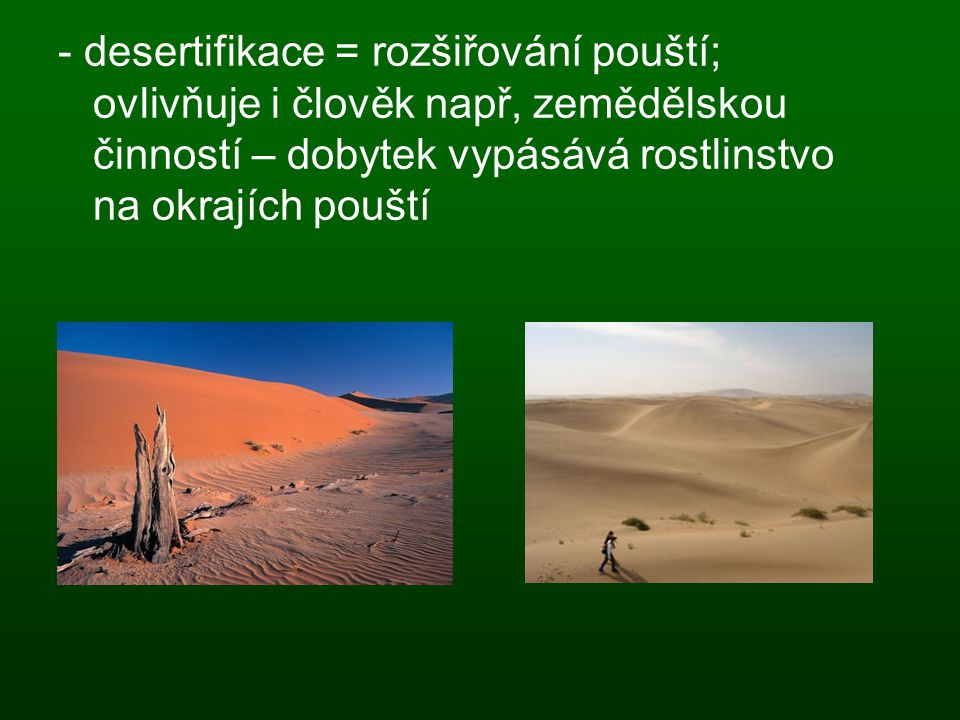 - desertifikace = rozšiřování pouští; ovlivňuje i člověk např, zemědělskou činností – dobytek vypásává rostlinstvo na okrajích pouští