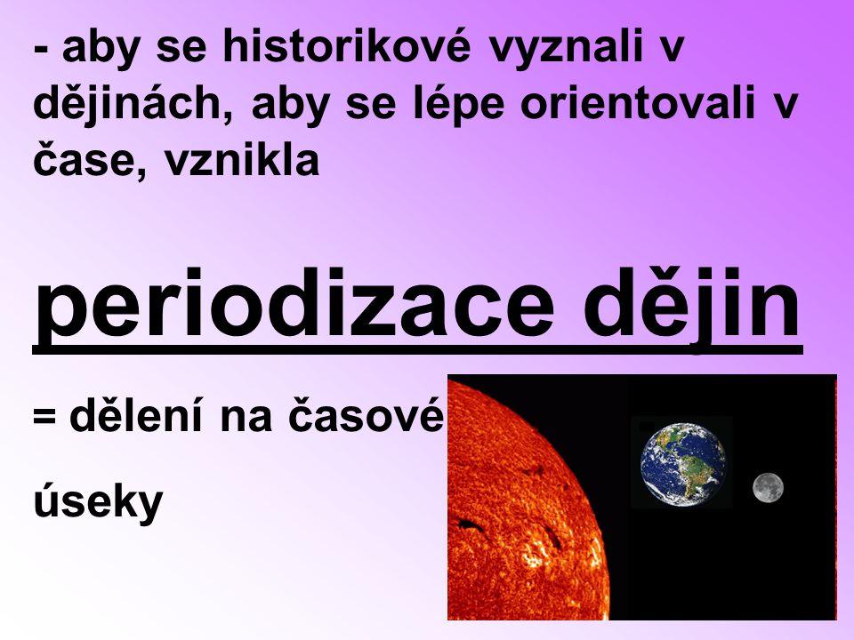 - aby se historikové vyznali v dějinách, aby se lépe orientovali v čase, vznikla