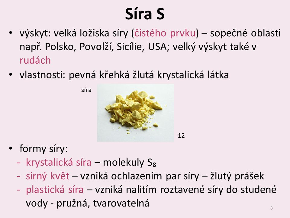 Síra S výskyt: velká ložiska síry (čistého prvku) – sopečné oblasti např. Polsko, Povolží, Sicílie, USA; velký výskyt také v rudách.