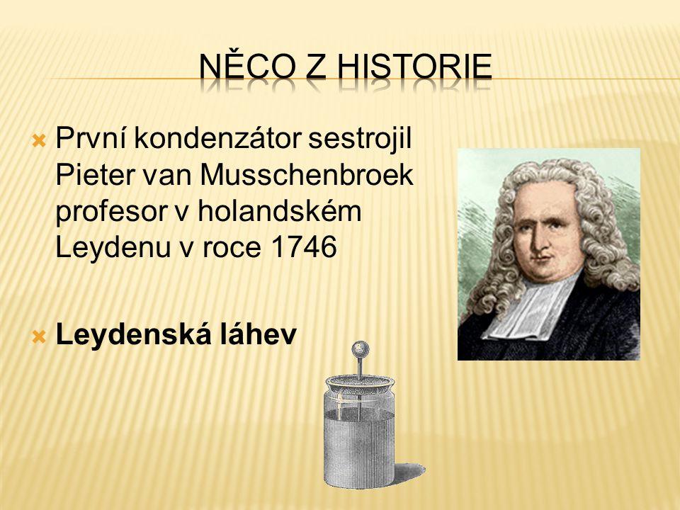 Něco z historie První kondenzátor sestrojil Pieter van Musschenbroek profesor v holandském Leydenu v roce 1746.