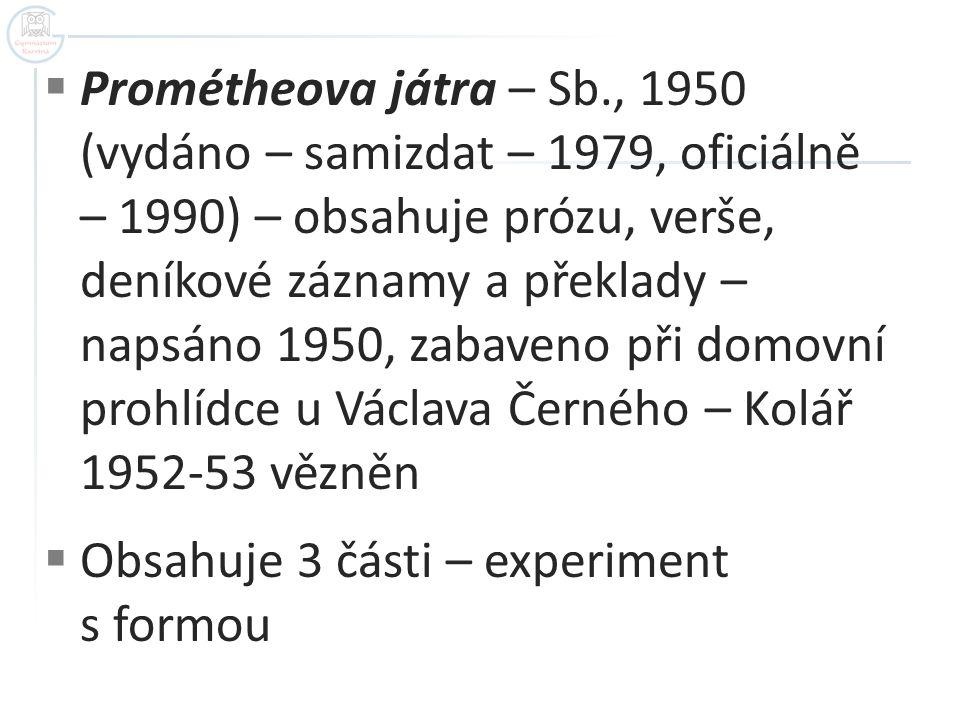 Prométheova játra – Sb., 1950 (vydáno – samizdat – 1979, oficiálně – 1990) – obsahuje prózu, verše, deníkové záznamy a překlady – napsáno 1950, zabaveno při domovní prohlídce u Václava Černého – Kolář 1952-53 vězněn