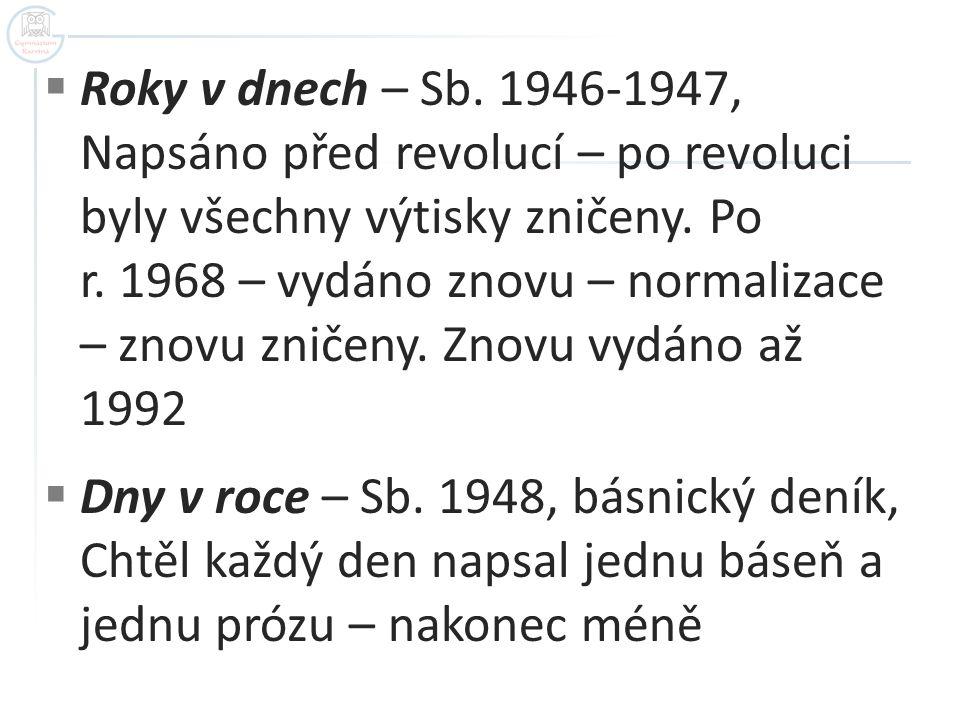 Roky v dnech – Sb. 1946-1947, Napsáno před revolucí – po revoluci byly všechny výtisky zničeny. Po r. 1968 – vydáno znovu – normalizace – znovu zničeny. Znovu vydáno až 1992