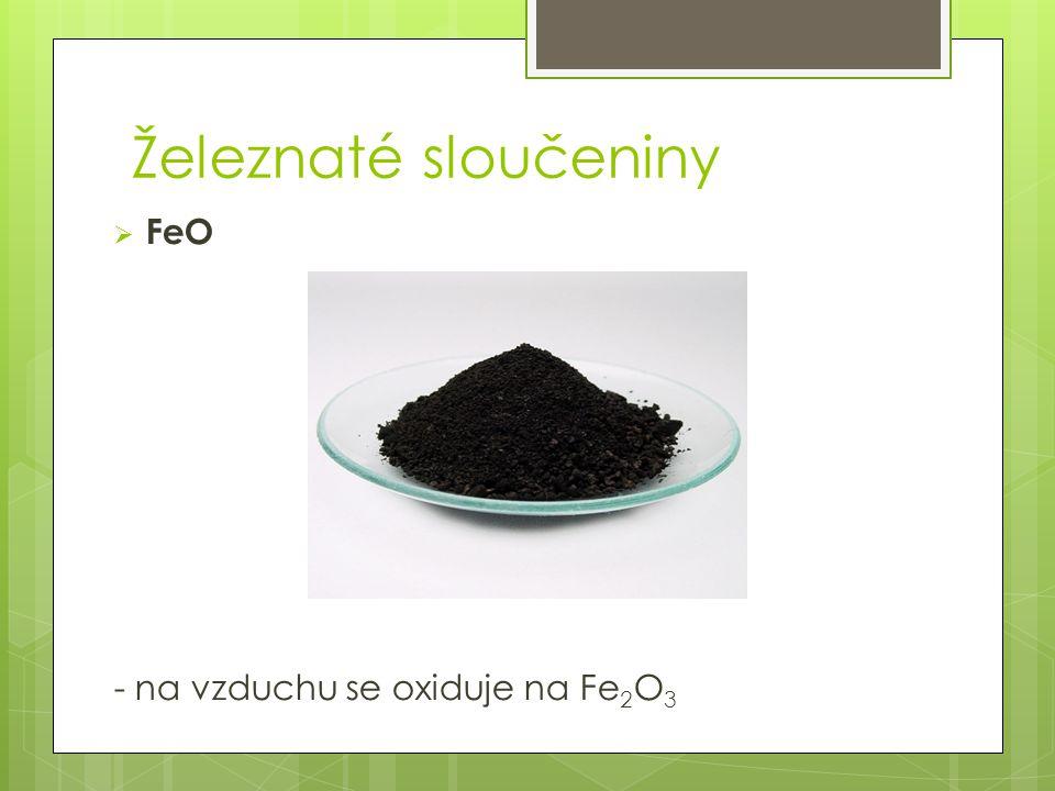 Železnaté sloučeniny FeO - na vzduchu se oxiduje na Fe2O3