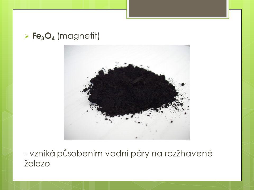 Fe3O4 (magnetit) - vzniká působením vodní páry na rozžhavené železo