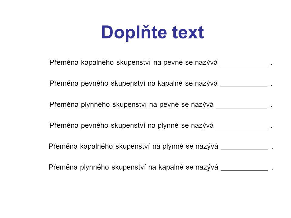 Doplňte text Přeměna kapalného skupenství na pevné se nazývá ____________ . Přeměna pevného skupenství na kapalné se nazývá ____________ .