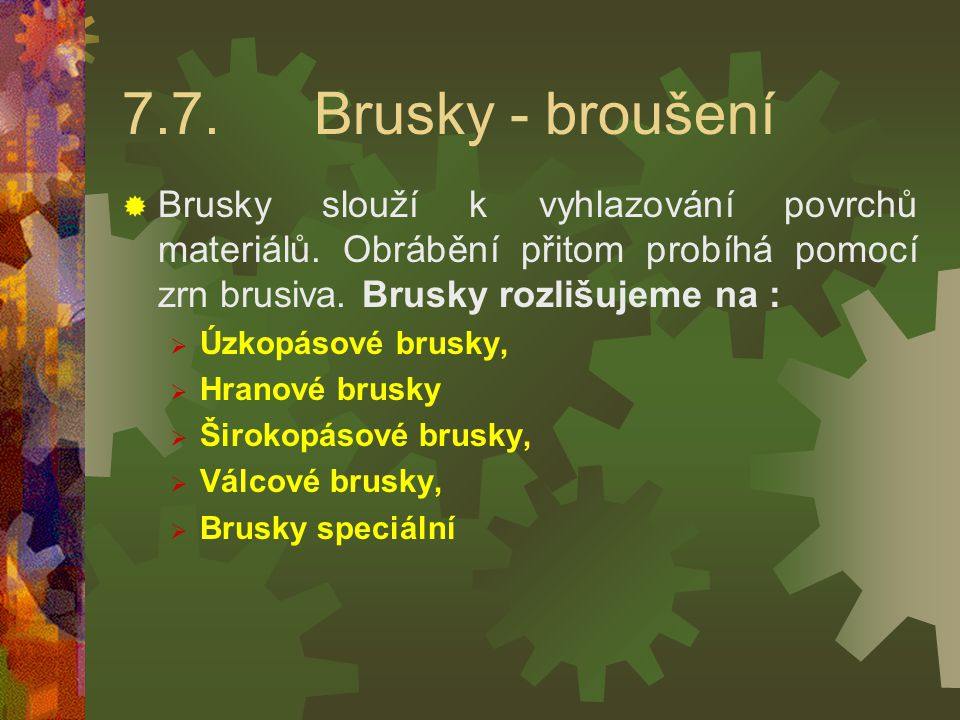 7.7. Brusky - broušení Brusky slouží k vyhlazování povrchů materiálů. Obrábění přitom probíhá pomocí zrn brusiva. Brusky rozlišujeme na :