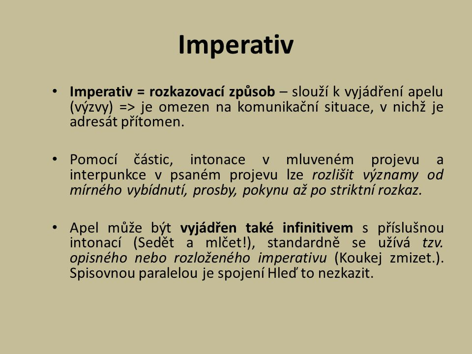 Imperativ Imperativ = rozkazovací způsob – slouží k vyjádření apelu (výzvy) => je omezen na komunikační situace, v nichž je adresát přítomen.