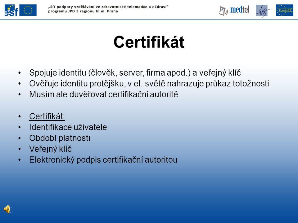 Certifikát Spojuje identitu (člověk, server, firma apod.) a veřejný klíč. Ověřuje identitu protějšku, v el. světě nahrazuje průkaz totožnosti.