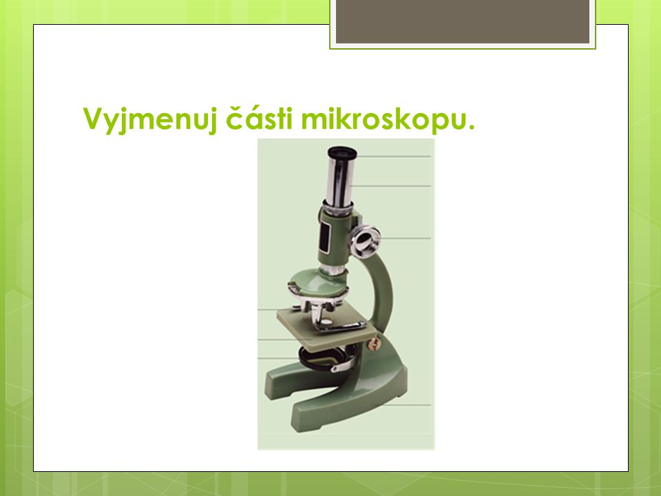 Vyjmenuj části mikroskopu.