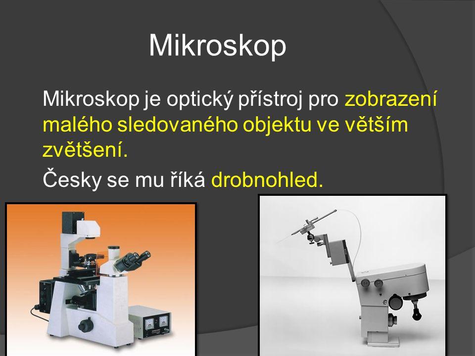 Mikroskop Mikroskop je optický přístroj pro zobrazení malého sledovaného objektu ve větším zvětšení. Česky se mu říká drobnohled.