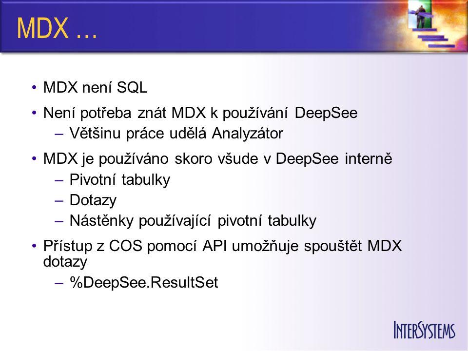 MDX … MDX není SQL Není potřeba znát MDX k používání DeepSee