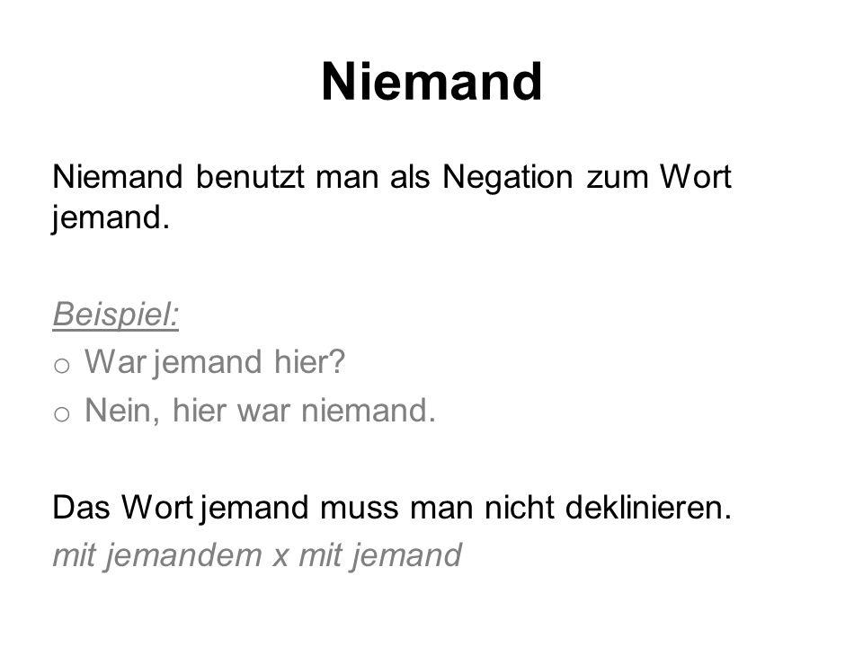 Niemand Niemand benutzt man als Negation zum Wort jemand. Beispiel: