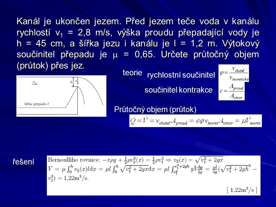 Kanál je ukončen jezem. Před jezem teče voda v kanálu rychlostí v1 = 2,8 m/s, výška proudu přepadající vody je h = 45 cm, a šířka jezu i kanálu je l = 1,2 m. Výtokový součinitel přepadu je m = 0,65. Určete průtočný objem (průtok) přes jez.