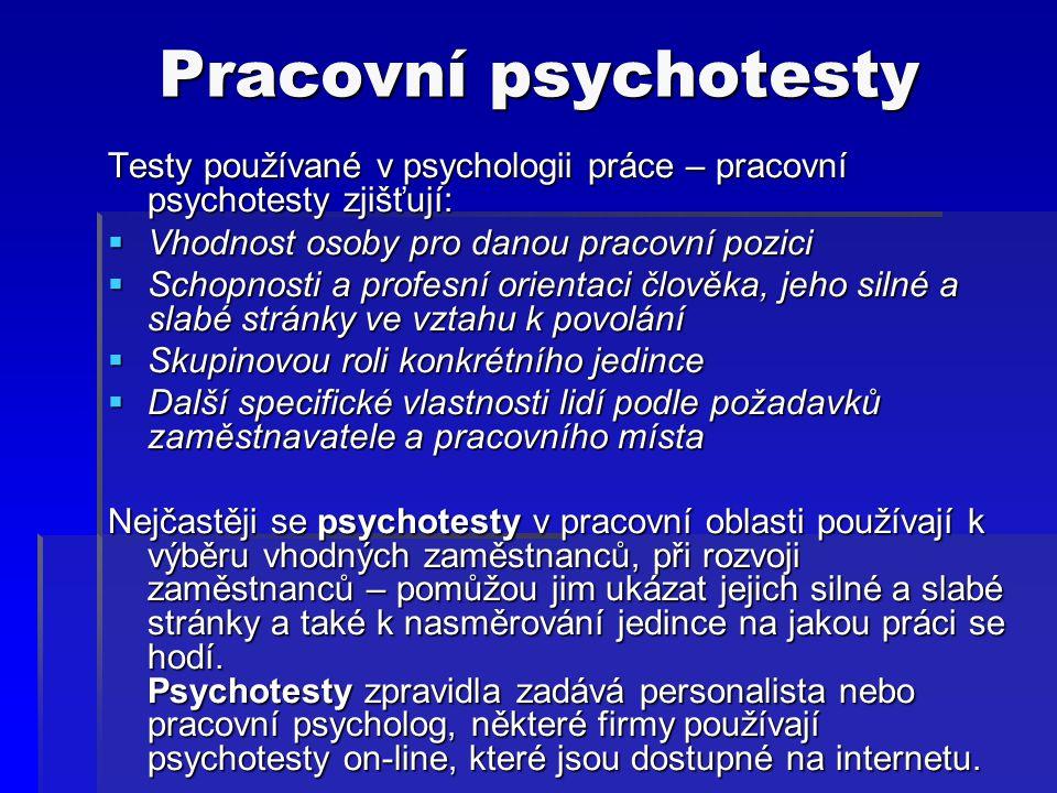 Pracovní psychotesty Testy používané v psychologii práce – pracovní psychotesty zjišťují: Vhodnost osoby pro danou pracovní pozici.