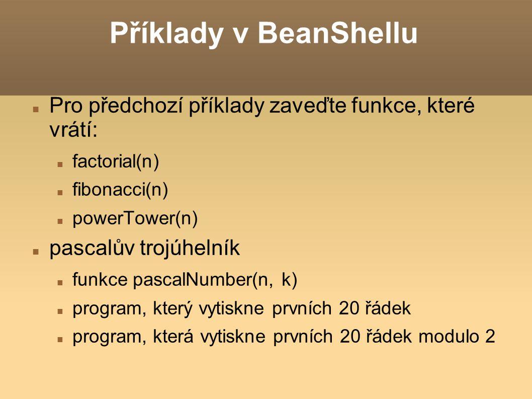 Příklady v BeanShellu Pro předchozí příklady zaveďte funkce, které vrátí: factorial(n) fibonacci(n)