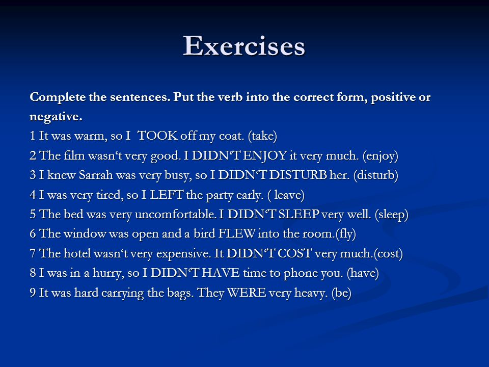 Exercises Complete the sentences. Put the verb into the correct form, positive or. negative. 1 It was warm, so I TOOK off my coat. (take)