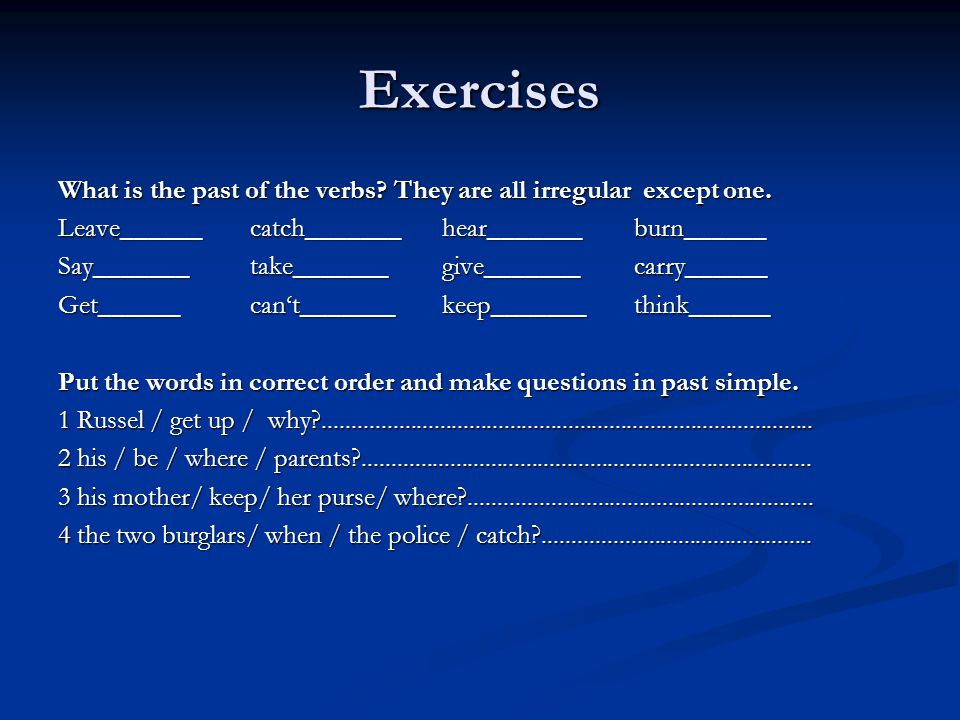 Exercises What is the past of the verbs They are all irregular except one. Leave______ catch_______ hear_______ burn______.