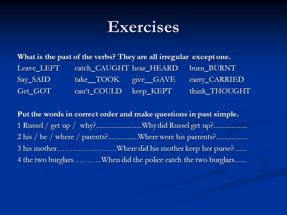 Exercises What is the past of the verbs They are all irregular except one. Leave_LEFT catch_CAUGHT hear_HEARD burn_BURNT.