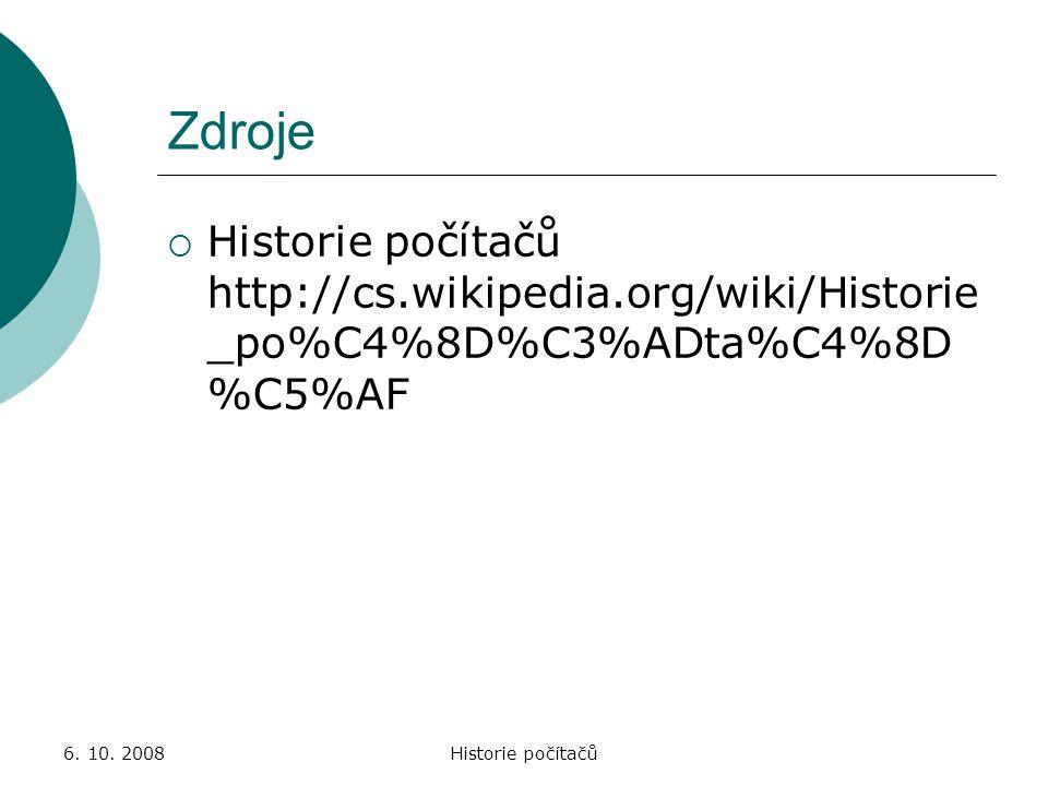 Zdroje Historie počítačů http://cs.wikipedia.org/wiki/Historie_po%C4%8D%C3%ADta%C4%8D%C5%AF. 6. 10. 2008.