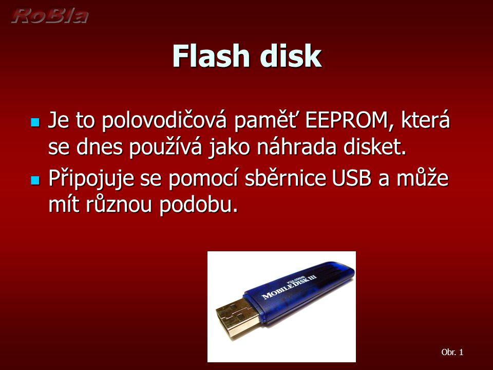 Flash disk Je to polovodičová paměť EEPROM, která se dnes používá jako náhrada disket. Připojuje se pomocí sběrnice USB a může mít různou podobu.