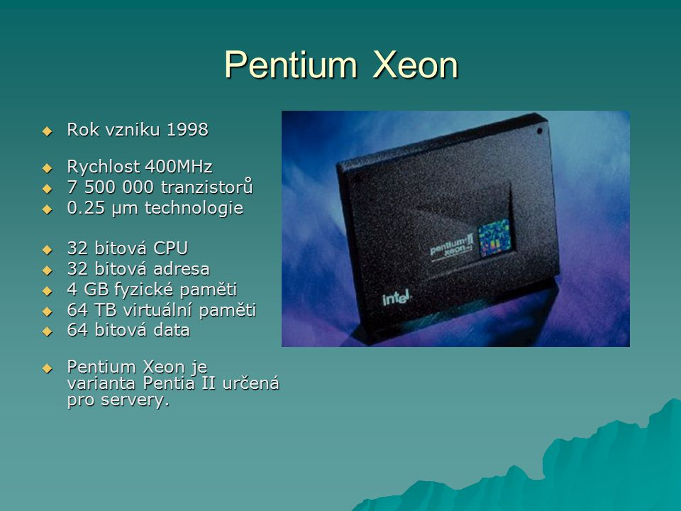 Pentium Xeon Rok vzniku 1998 Rychlost 400MHz 7 500 000 tranzistorů
