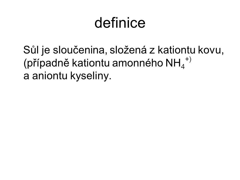 definice Sůl je sloučenina, složená z kationtu kovu, (případně kationtu amonného NH4+) a aniontu kyseliny.